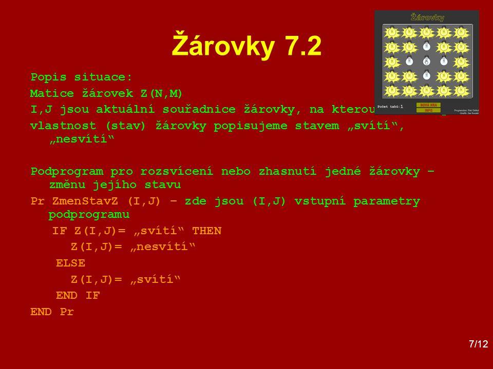 """7/12 Žárovky 7.2 Popis situace: Matice žárovek Z(N,M) I,J jsou aktuální souřadnice žárovky, na kterou hráč klepl vlastnost (stav) žárovky popisujeme stavem """"svítí , """"nesvítí Podprogram pro rozsvícení nebo zhasnutí jedné žárovky – změnu jejího stavu Pr ZmenStavZ (I,J) – zde jsou (I,J) vstupní parametry podprogramu IF Z(I,J)= """"svítí THEN Z(I,J)= """"nesvítí ELSE Z(I,J)= """"svítí END IF END Pr"""