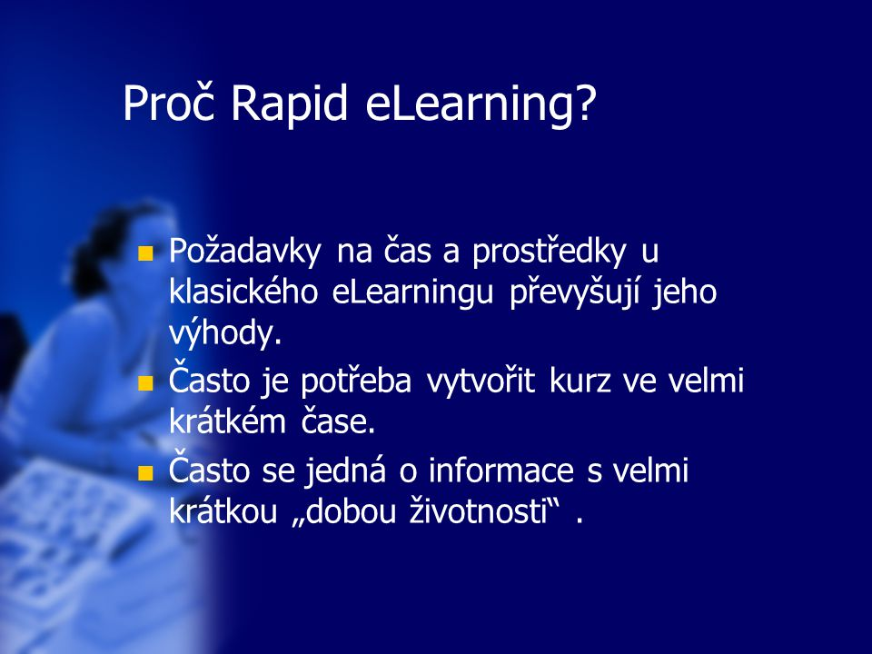 Proč Rapid eLearning? Požadavky na čas a prostředky u klasického eLearningu převyšují jeho výhody. Často je potřeba vytvořit kurz ve velmi krátkém čas