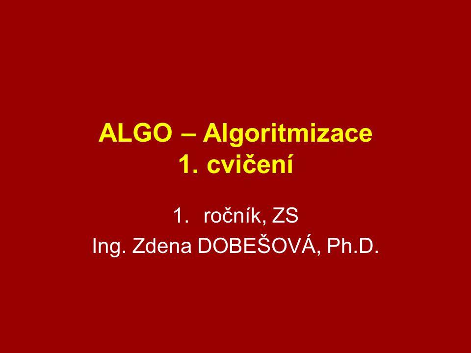 ALGO – Algoritmizace 1. cvičení 1.ročník, ZS Ing. Zdena DOBEŠOVÁ, Ph.D.