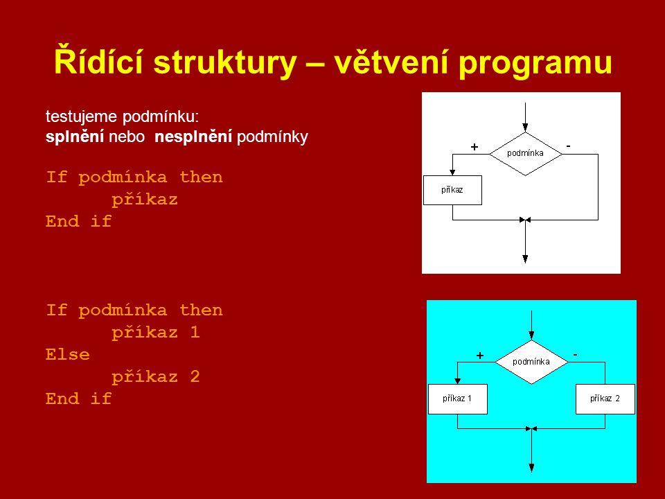 Řídící struktury – větvení programu testujeme podmínku: splnění nebo nesplnění podmínky If podmínka then příkaz End if If podmínka then příkaz 1 Else
