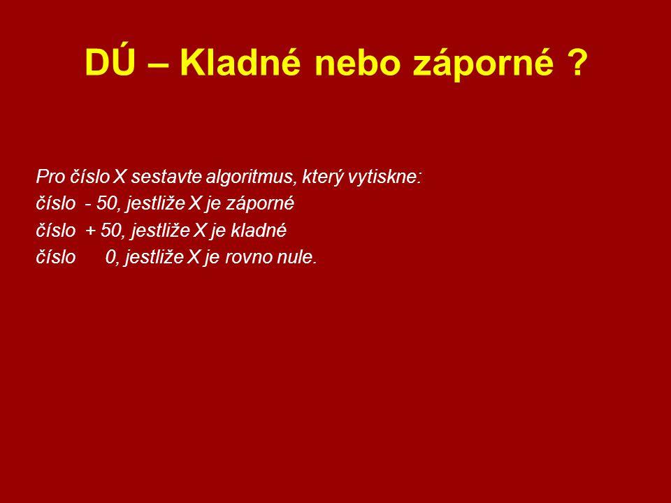 DÚ – Kladné nebo záporné ? Pro číslo X sestavte algoritmus, který vytiskne: číslo - 50, jestliže X je záporné číslo + 50, jestliže X je kladné číslo 0