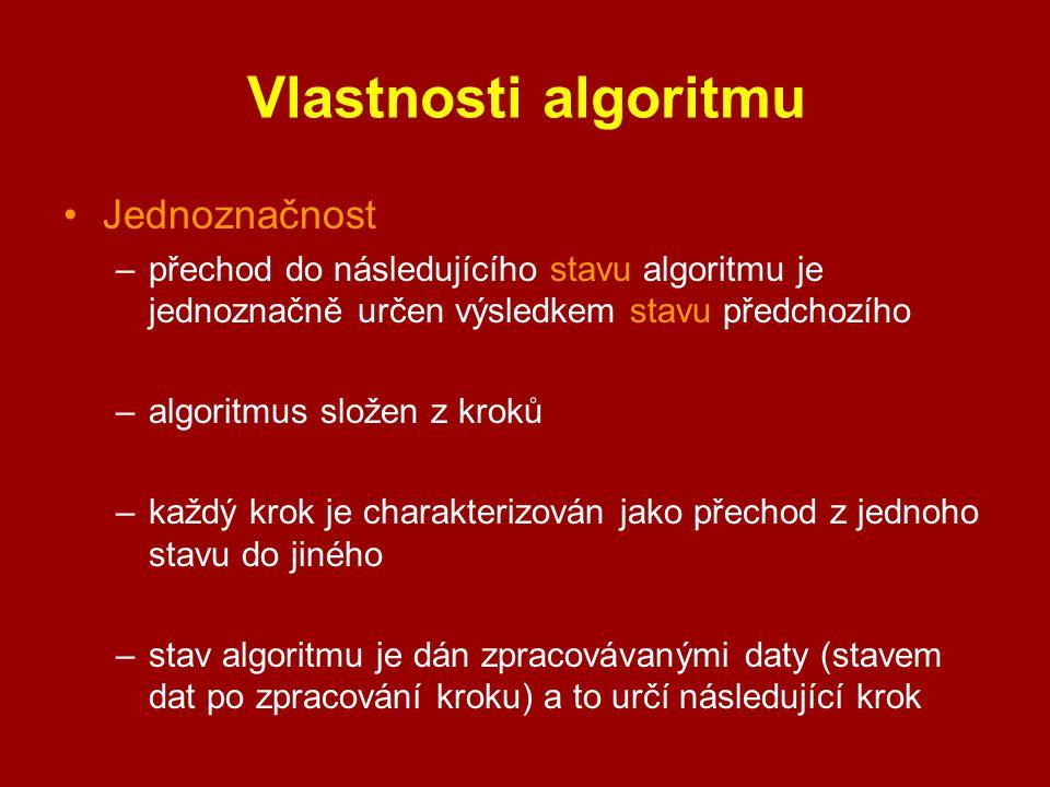 Vlastnosti algoritmu Jednoznačnost –přechod do následujícího stavu algoritmu je jednoznačně určen výsledkem stavu předchozího –algoritmus složen z kro