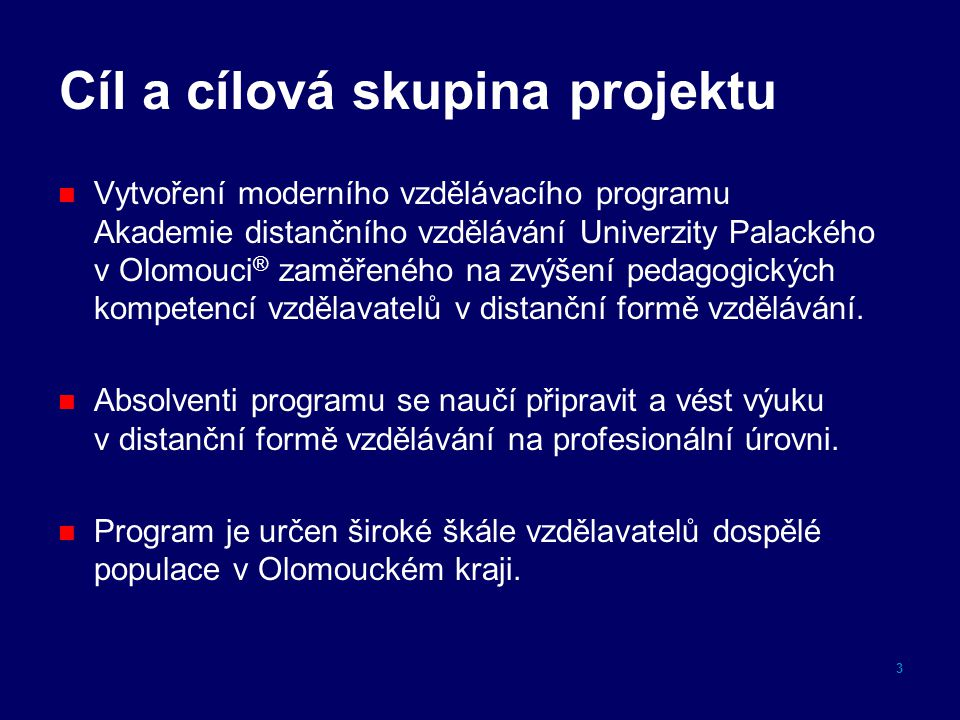 Cíl a cílová skupina projektu Vytvoření moderního vzdělávacího programu Akademie distančního vzdělávání Univerzity Palackého v Olomouci ® zaměřeného na zvýšení pedagogických kompetencí vzdělavatelů v distanční formě vzdělávání.