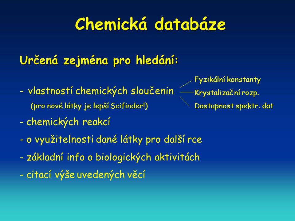 Chemická databáze Určená zejména pro hledání: - vlastností chemických sloučenin (pro nové látky je lepší Scifinder!) - chemických reakcí - o využitelnosti dané látky pro další rce - základní info o biologických aktivitách - citací výše uvedených věcí Fyzikální konstanty Krystalizační rozp.
