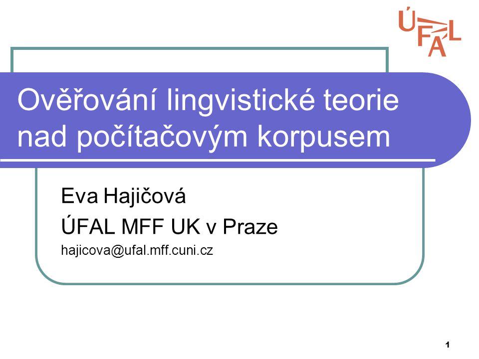 1 Ověřování lingvistické teorie nad počítačovým korpusem Eva Hajičová ÚFAL MFF UK v Praze hajicova@ufal.mff.cuni.cz