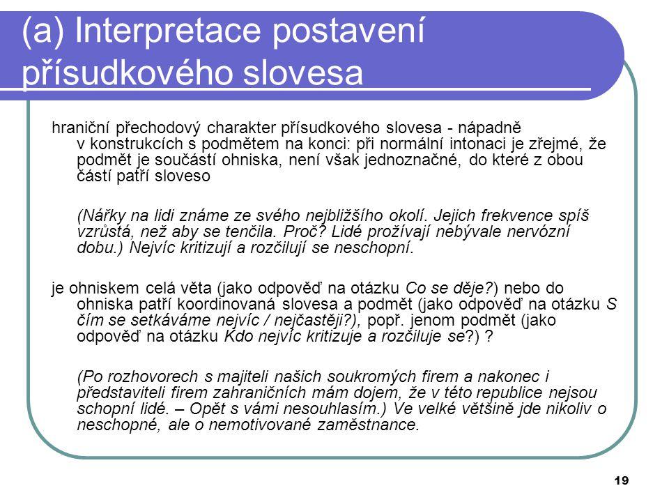 19 (a) Interpretace postavení přísudkového slovesa hraniční přechodový charakter přísudkového slovesa - nápadně v konstrukcích s podmětem na konci: př