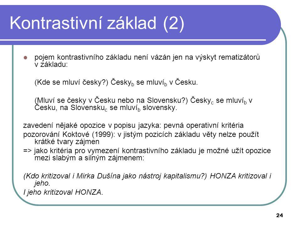 24 Kontrastivní základ (2) pojem kontrastivního základu není vázán jen na výskyt rematizátorů v základu: (Kde se mluví česky?) Česky b se mluví b v Če