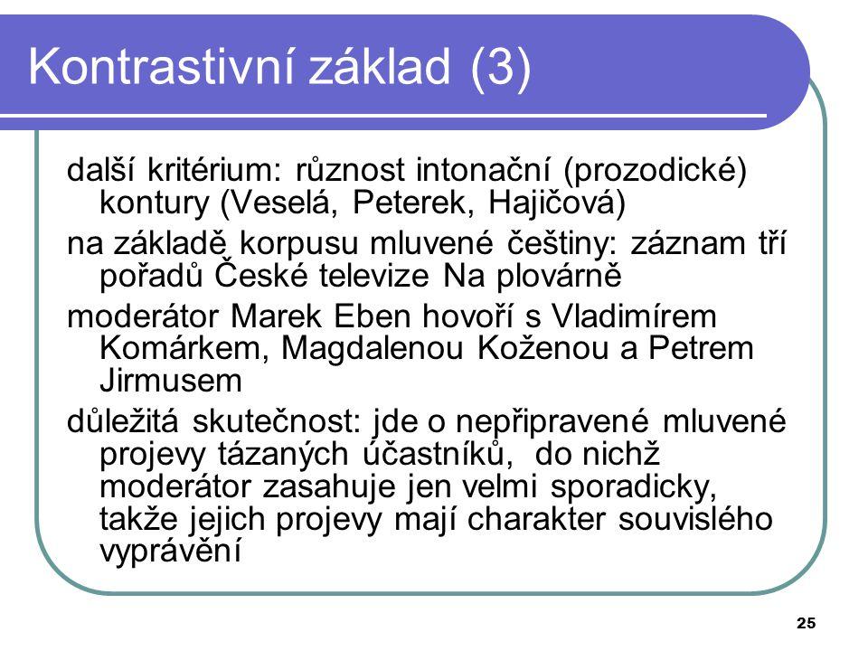 25 Kontrastivní základ (3) další kritérium: různost intonační (prozodické) kontury (Veselá, Peterek, Hajičová) na základě korpusu mluvené češtiny: záz