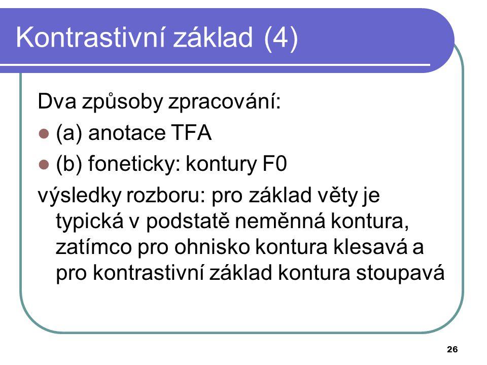 26 Kontrastivní základ (4) Dva způsoby zpracování: (a) anotace TFA (b) foneticky: kontury F0 výsledky rozboru: pro základ věty je typická v podstatě n