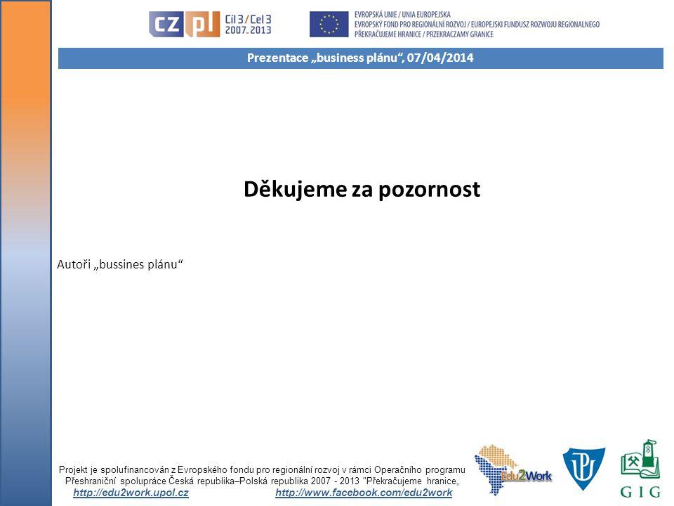 """Děkujeme za pozornost Projekt je spolufinancován z Evropského fondu pro regionální rozvoj v rámci Operačního programu Přeshraniční spolupráce Česká republika–Polská republika 2007 - 2013 Překračujeme hranice"""" http://edu2work.upol.czhttp://www.facebook.com/edu2work Prezentace """"business plánu , 07/04/2014 Autoři """"bussines plánu"""