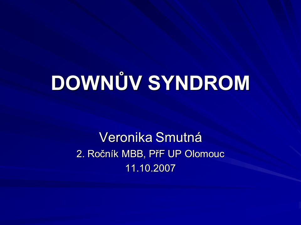 DOWNŮV SYNDROM Veronika Smutná 2. Ročník MBB, PřF UP Olomouc 11.10.2007