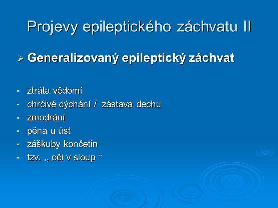 Projevy epileptického záchvatu II  Generalizovaný epileptický záchvat ztráta vědomí ztráta vědomí chrčivé dýchání / zástava dechu chrčivé dýchání / z