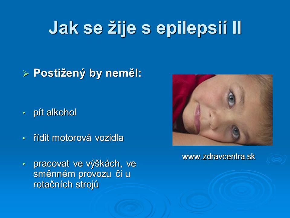 Jak se žije s epilepsií II  Postižený by neměl: pít alkohol pít alkohol řídit motorová vozidla řídit motorová vozidla pracovat ve výškách, ve směnném