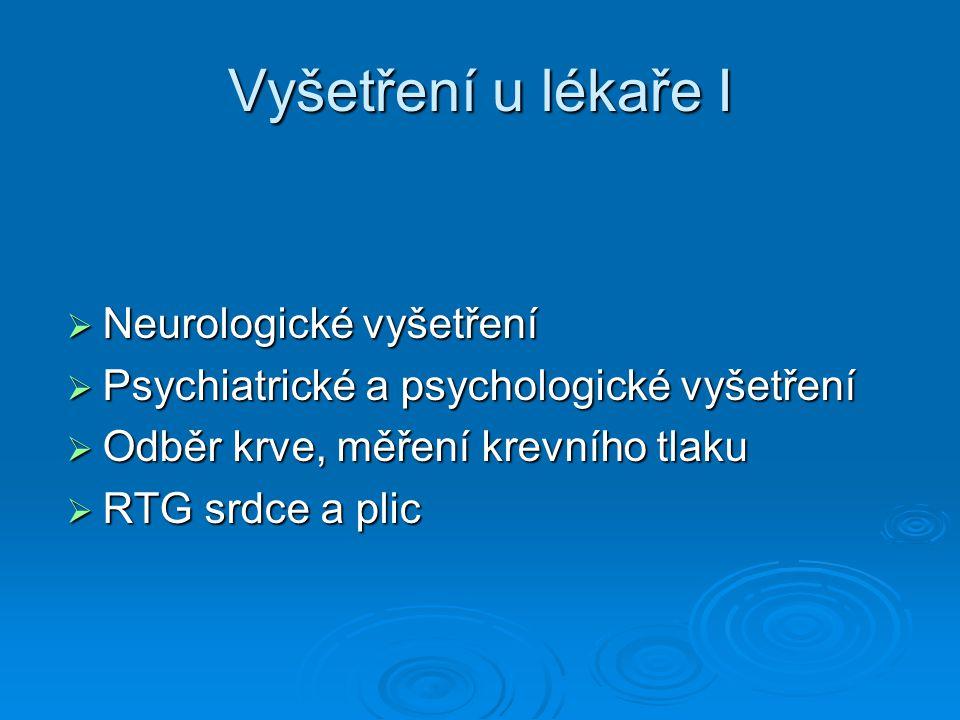 Vyšetření u lékaře I  Neurologické vyšetření  Psychiatrické a psychologické vyšetření  Odběr krve, měření krevního tlaku  RTG srdce a plic
