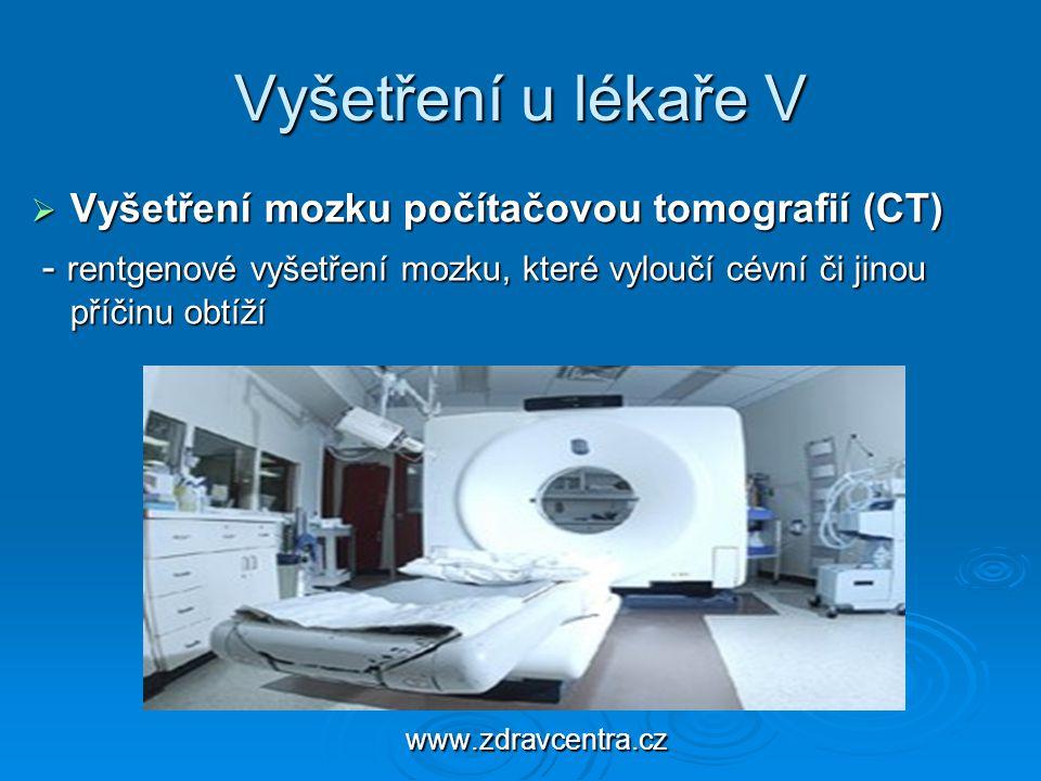 Vyšetření u lékaře V  Vyšetření mozku počítačovou tomografií (CT) - rentgenové vyšetření mozku, které vyloučí cévní či jinou příčinu obtíží - rentgen