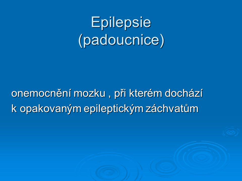 Epilepsie (padoucnice) onemocnění mozku, při kterém dochází onemocnění mozku, při kterém dochází k opakovaným epileptickým záchvatům k opakovaným epil