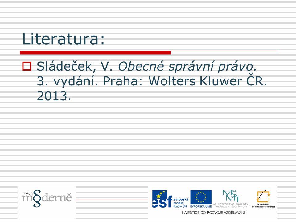 Literatura:  Sládeček, V. Obecné správní právo. 3. vydání. Praha: Wolters Kluwer ČR. 2013.