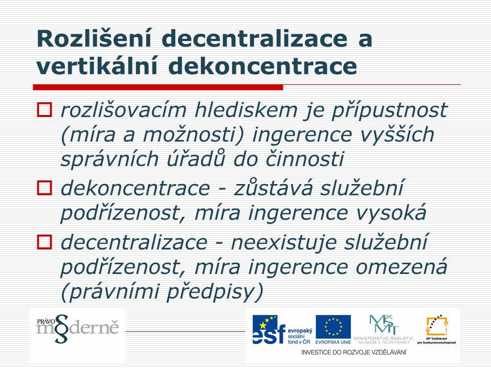 Rozlišení decentralizace a vertikální dekoncentrace  rozlišovacím hlediskem je přípustnost (míra a možnosti) ingerence vyšších správních úřadů do činnosti  dekoncentrace - zůstává služební podřízenost, míra ingerence vysoká  decentralizace - neexistuje služební podřízenost, míra ingerence omezená (právními předpisy)