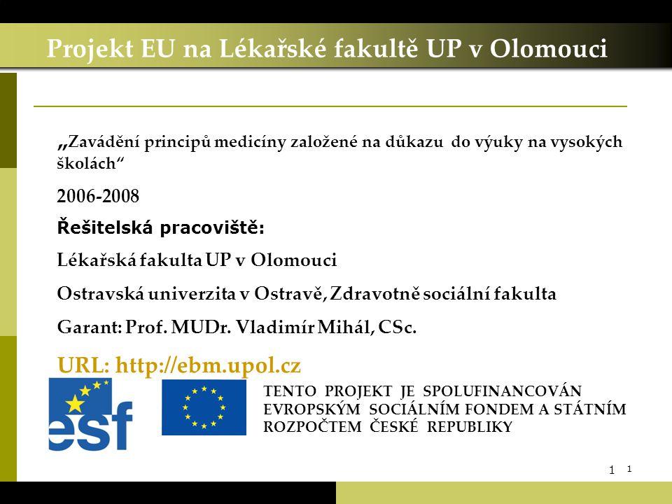 """1 1 Projekt EU na Lékařské fakultě UP v Olomouci TENTO PROJEKT JE SPOLUFINANCOVÁN EVROPSKÝM SOCIÁLNÍM FONDEM A STÁTNÍM ROZPOČTEM ČESKÉ REPUBLIKY """" Zavádění principů medicíny založené na důkazu do výuky na vysokých školách 2006-2008 Řešitelská pracoviště: Lékařská fakulta UP v Olomouci Ostravská univerzita v Ostravě, Zdravotně sociální fakulta Garant: Prof."""