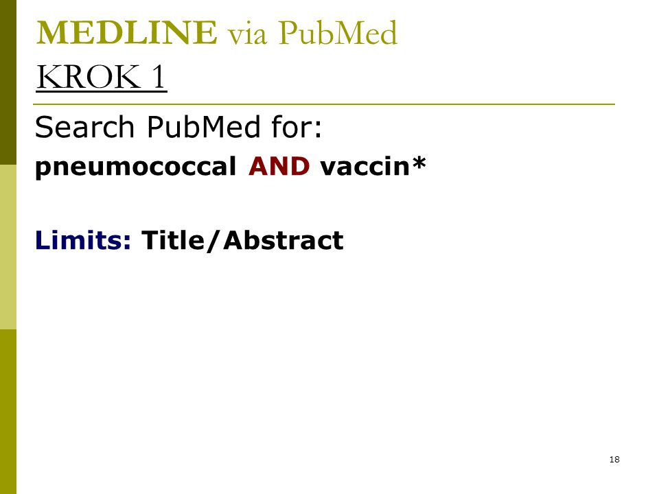 18 MEDLINE via PubMed KROK 1 Search PubMed for: pneumococcal AND vaccin* Limits: Title/Abstract