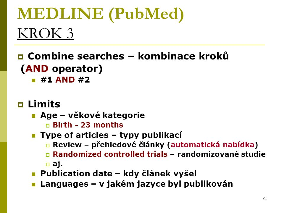 21 MEDLINE (PubMed) KROK 3  Combine searches – kombinace kroků (AND operator) #1 AND #2  Limits Age – věkové kategorie  Birth - 23 months Type of a