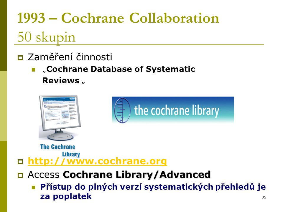 "35 1993 – Cochrane Collaboration 50 skupin  Zaměření činnosti ""Cochrane Database of Systematic Reviews ""  http://www.cochrane.org http://www.cochran"