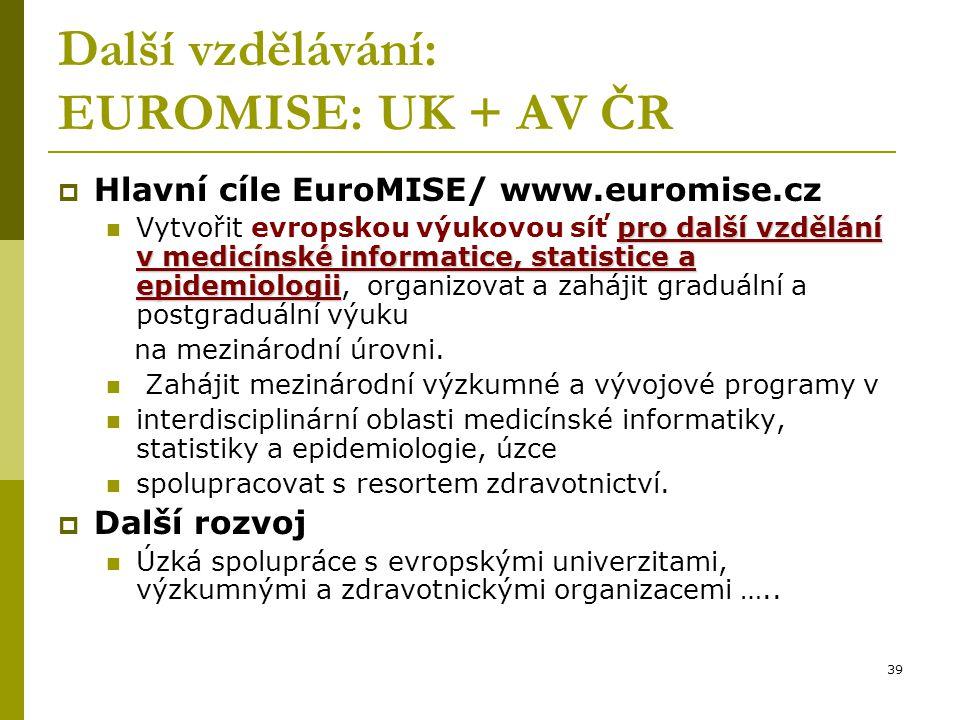 39 Další vzdělávání: EUROMISE: UK + AV ČR  Hlavní cíle EuroMISE/ www.euromise.cz pro další vzdělání v medicínské informatice, statistice a epidemiologii Vytvořit evropskou výukovou síť pro další vzdělání v medicínské informatice, statistice a epidemiologii, organizovat a zahájit graduální a postgraduální výuku na mezinárodní úrovni.