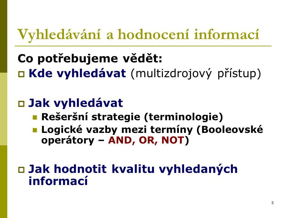 5 Vyhledávání a hodnocení informací Co potřebujeme vědět:  Kde vyhledávat (multizdrojový přístup)  Jak vyhledávat Rešeršní strategie (terminologie) Logické vazby mezi termíny (Booleovské operátory – AND, OR, NOT)  Jak hodnotit kvalitu vyhledaných informací