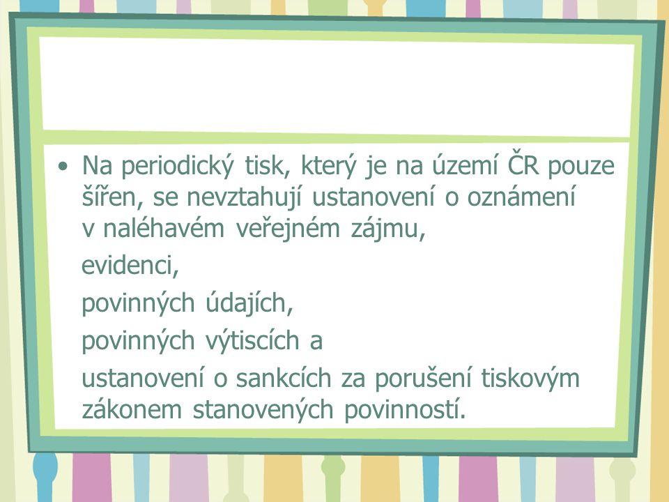 Na periodický tisk, který je na území ČR pouze šířen, se nevztahují ustanovení o oznámení v naléhavém veřejném zájmu, evidenci, povinných údajích, povinných výtiscích a ustanovení o sankcích za porušení tiskovým zákonem stanovených povinností.
