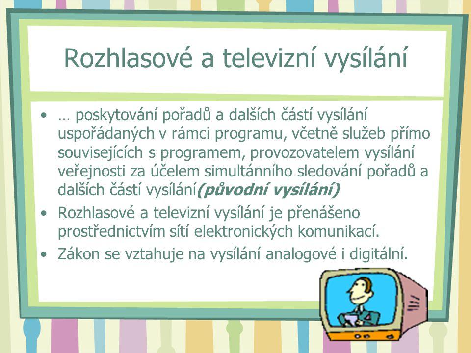 Rozhlasové a televizní vysílání … poskytování pořadů a dalších částí vysílání uspořádaných v rámci programu, včetně služeb přímo souvisejících s programem, provozovatelem vysílání veřejnosti za účelem simultánního sledování pořadů a dalších částí vysílání(původní vysílání) Rozhlasové a televizní vysílání je přenášeno prostřednictvím sítí elektronických komunikací.