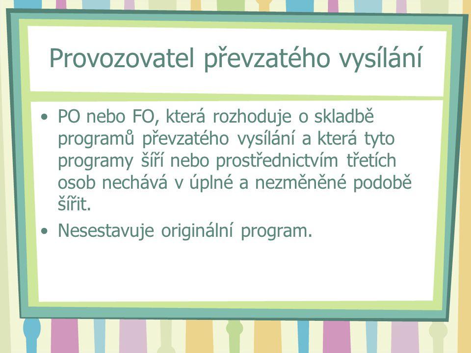 Provozovatel převzatého vysílání PO nebo FO, která rozhoduje o skladbě programů převzatého vysílání a která tyto programy šíří nebo prostřednictvím třetích osob nechává v úplné a nezměněné podobě šířit.