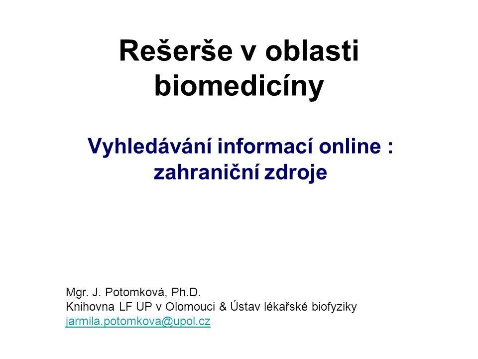 Rešerše v oblasti biomedicíny Vyhledávání informací online : zahraniční zdroje Mgr. J. Potomková, Ph.D. Knihovna LF UP v Olomouci & Ústav lékařské bio
