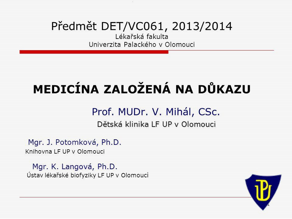 1 1 Předmět DET/VC061, 2013/2014 Lékařská fakulta Univerzita Palackého v Olomouci MEDICÍNA ZALOŽENÁ NA DŮKAZU Prof.
