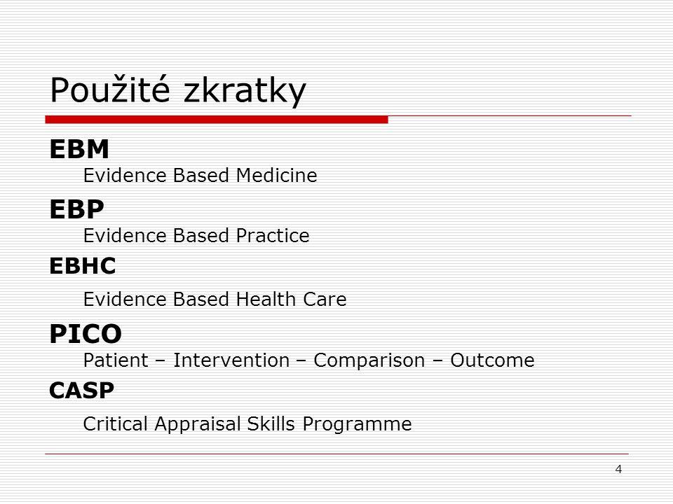 Použité zkratky EBM Evidence Based Medicine EBP Evidence Based Practice EBHC Evidence Based Health Care PICO Patient – Intervention – Comparison – Outcome CASP Critical Appraisal Skills Programme 4