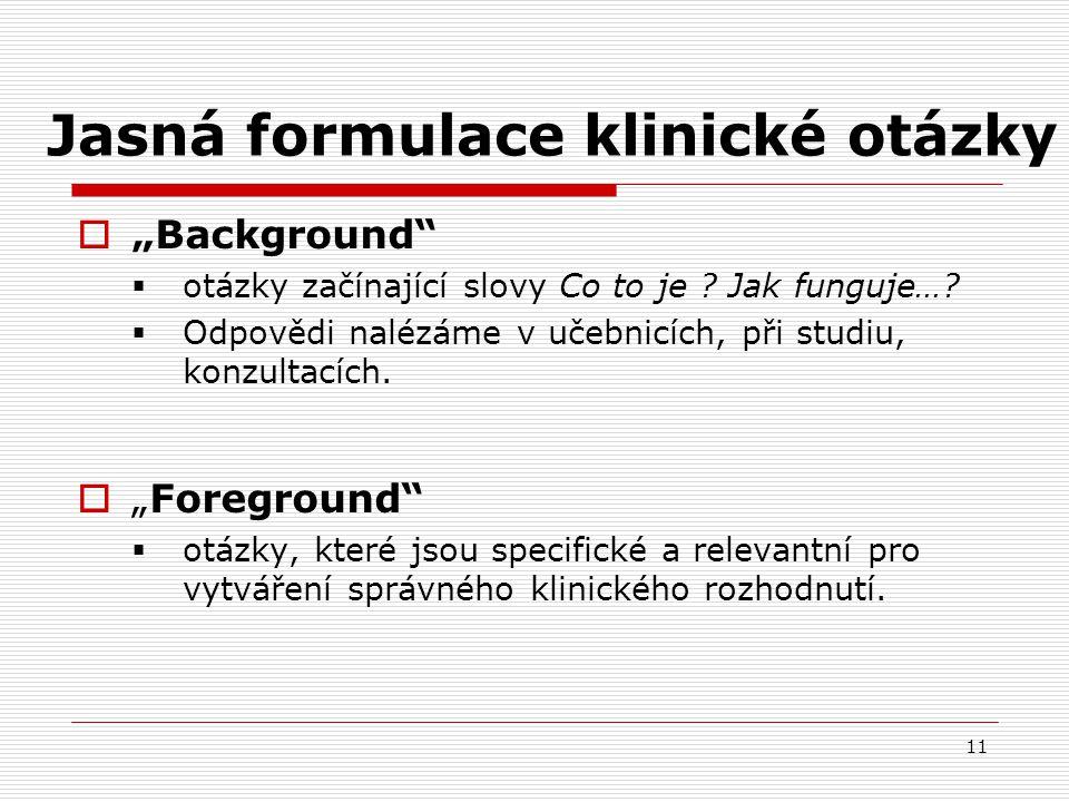 """11 Jasná formulace klinické otázky  """"Background""""  otázky začínající slovy Co to je ? Jak funguje…?  Odpovědi nalézáme v učebnicích, při studiu, kon"""
