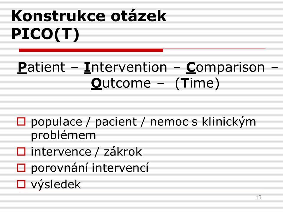 13 Konstrukce otázek PICO(T) Patient – Intervention – Comparison – Outcome – (Time)  populace / pacient / nemoc s klinickým problémem  intervence /