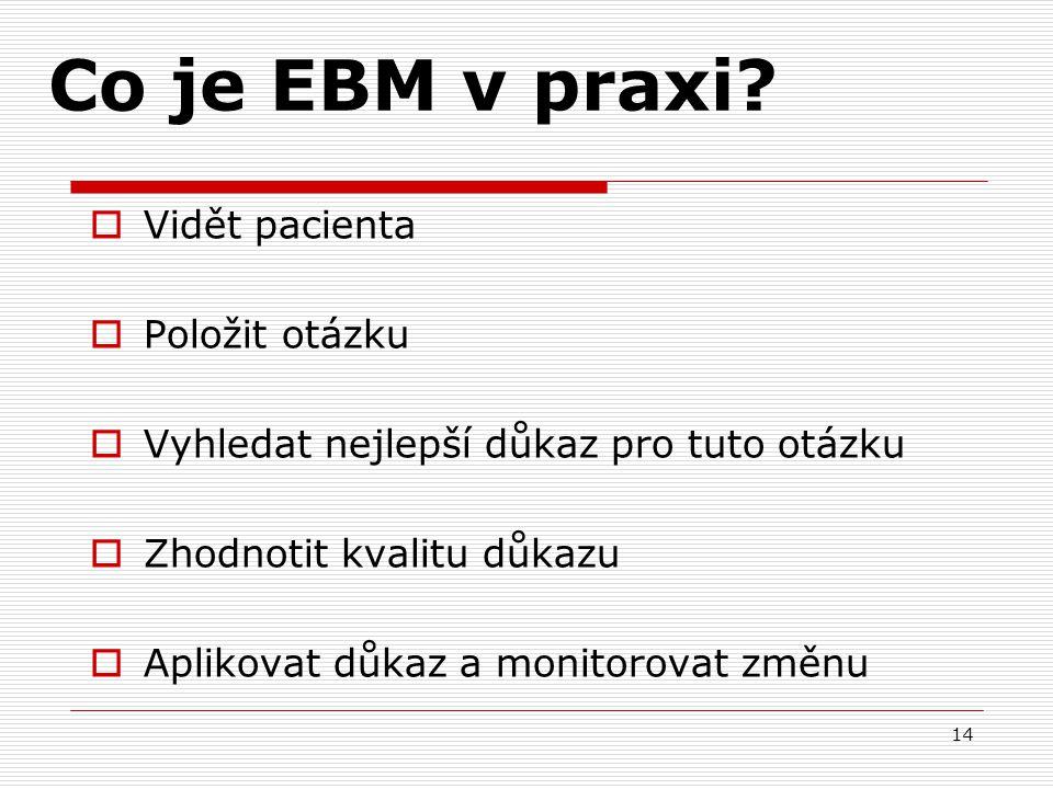 14 Co je EBM v praxi?  Vidět pacienta  Položit otázku  Vyhledat nejlepší důkaz pro tuto otázku  Zhodnotit kvalitu důkazu  Aplikovat důkaz a monit
