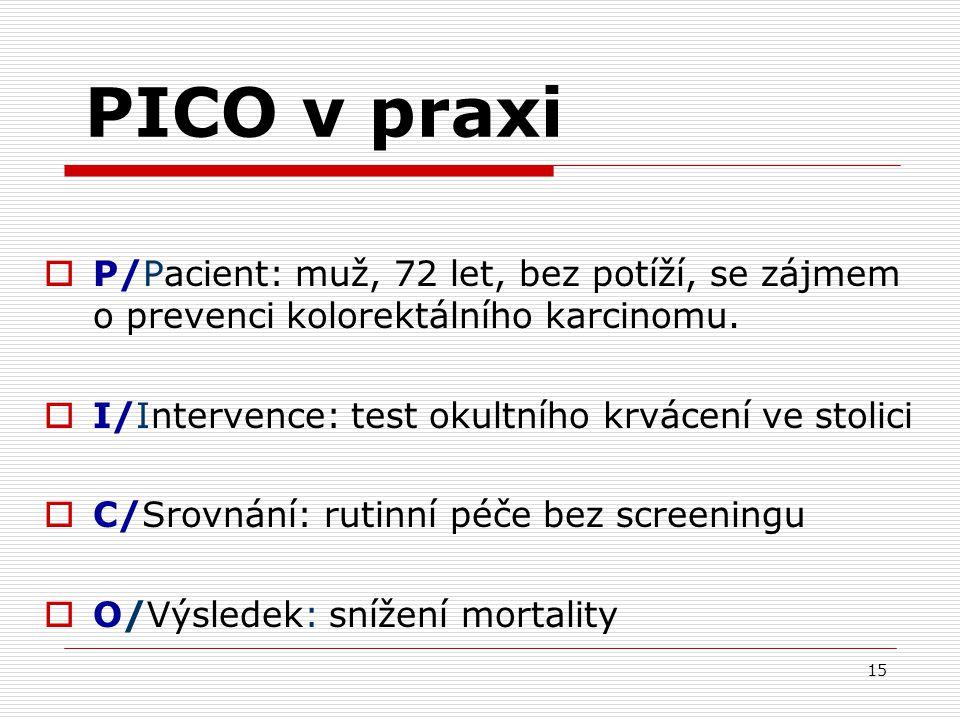 15 PICO v praxi  P/Pacient: muž, 72 let, bez potíží, se zájmem o prevenci kolorektálního karcinomu.  I/Intervence: test okultního krvácení ve stolic