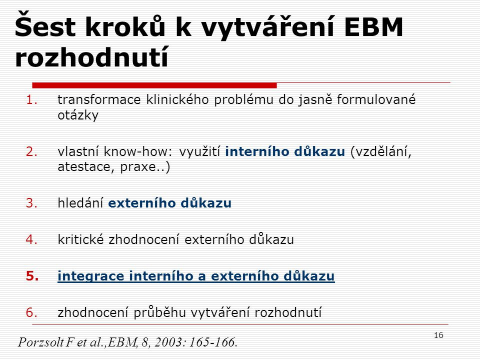16 Šest kroků k vytváření EBM rozhodnutí 1.transformace klinického problému do jasně formulované otázky 2.vlastní know-how: využití interního důkazu (
