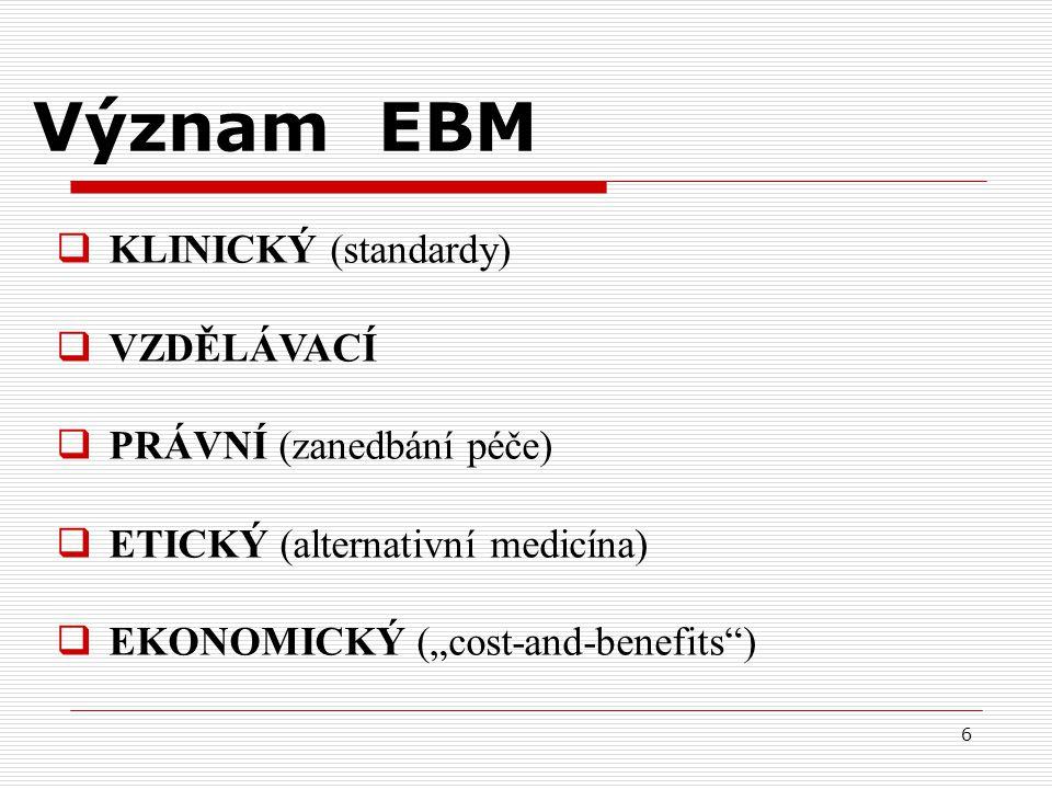 """6 Význam EBM  KLINICKÝ (standardy)  VZDĚLÁVACÍ  PRÁVNÍ (zanedbání péče)  ETICKÝ (alternativní medicína)  EKONOMICKÝ (""""cost-and-benefits"""")"""