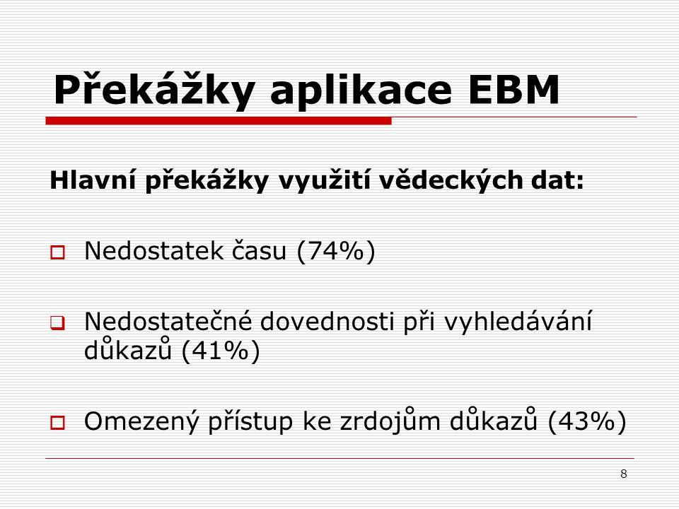 8 Překážky aplikace EBM Hlavní překážky využití vědeckých dat:  Nedostatek času (74%)  Nedostatečné dovednosti při vyhledávání důkazů (41%)  Omezen