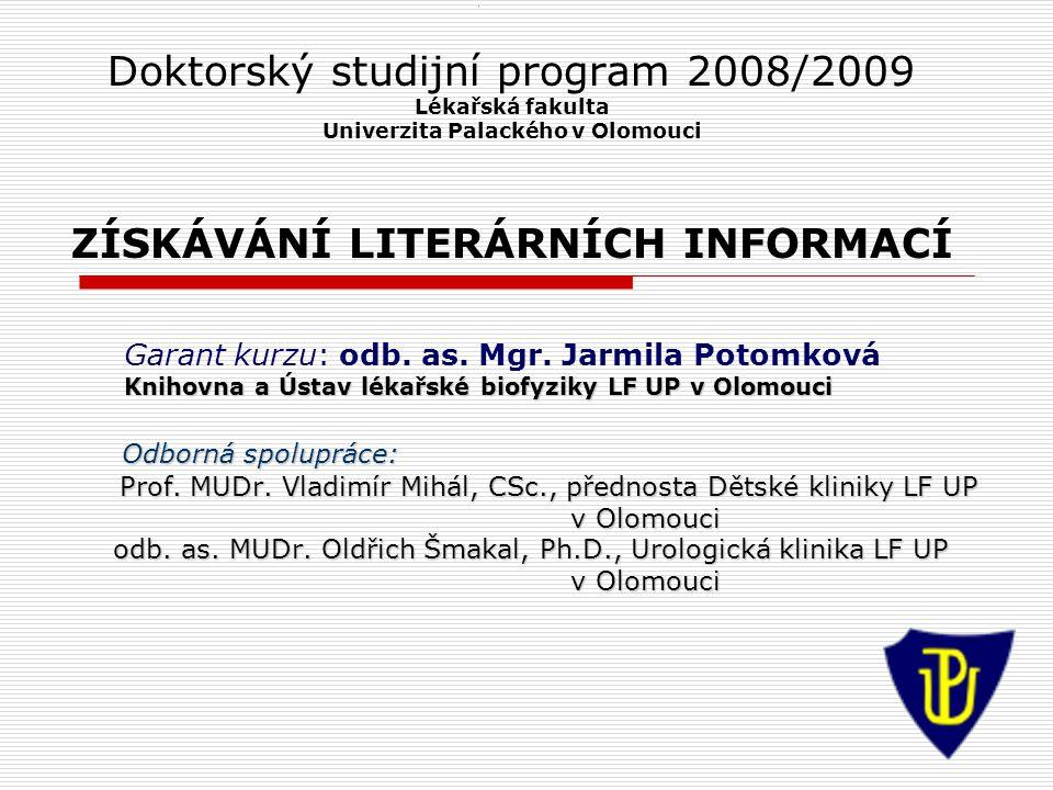 1 Doktorský studijní program 2008/2009 Lékařská fakulta Univerzita Palackého v Olomouci ZÍSKÁVÁNÍ LITERÁRNÍCH INFORMACÍ Garant kurzu: odb. as. Mgr. Ja