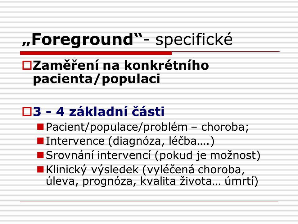 """""""Foreground""""- specifické  Zaměření na konkrétního pacienta/populaci  3 - 4 základní části Pacient/populace/problém – choroba; Intervence (diagnóza,"""