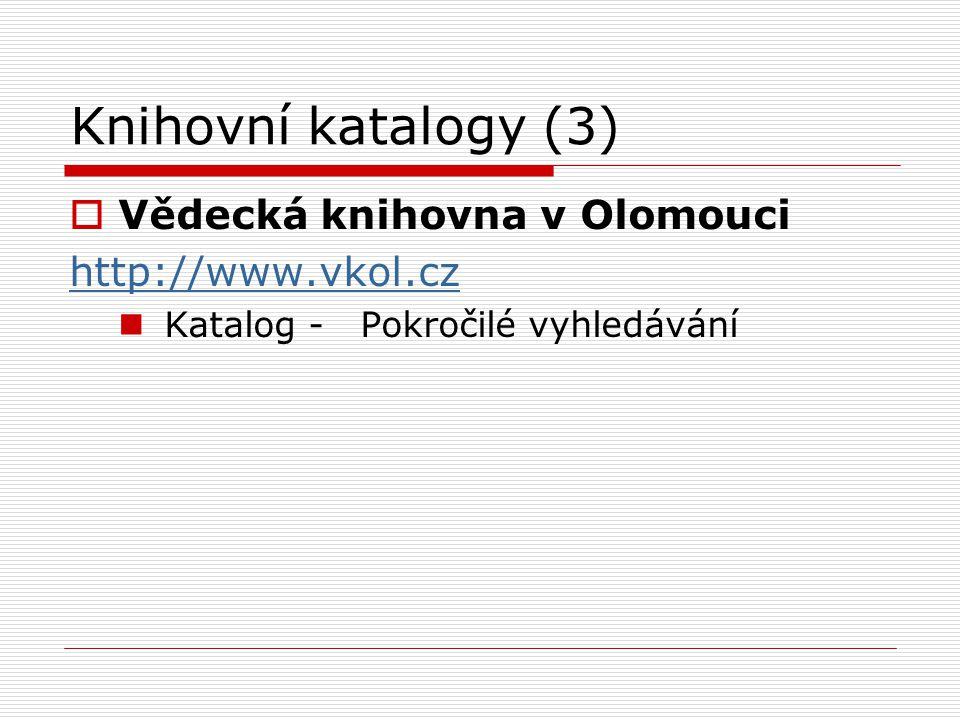 Knihovní katalogy (3)  Vědecká knihovna v Olomouci http://www.vkol.cz Katalog - Pokročilé vyhledávání