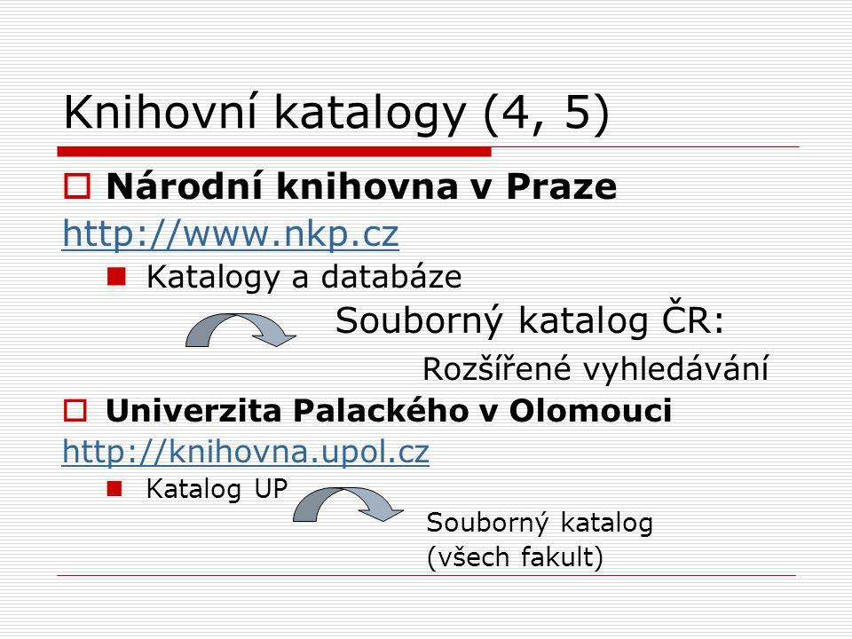 Knihovní katalogy (4, 5)  Národní knihovna v Praze http://www.nkp.cz Katalogy a databáze Souborný katalog ČR: Rozšířené vyhledávání  Univerzita Pala