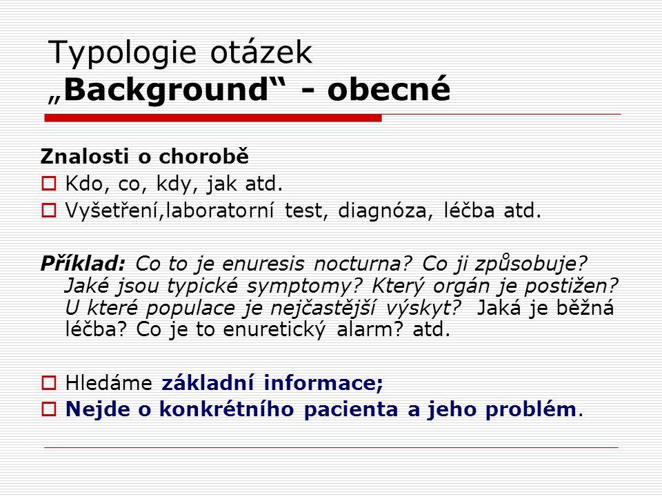 """Typologie otázek """"Background"""" - obecné Znalosti o chorobě  Kdo, co, kdy, jak atd.  Vyšetření,laboratorní test, diagnóza, léčba atd. Příklad: Co to j"""