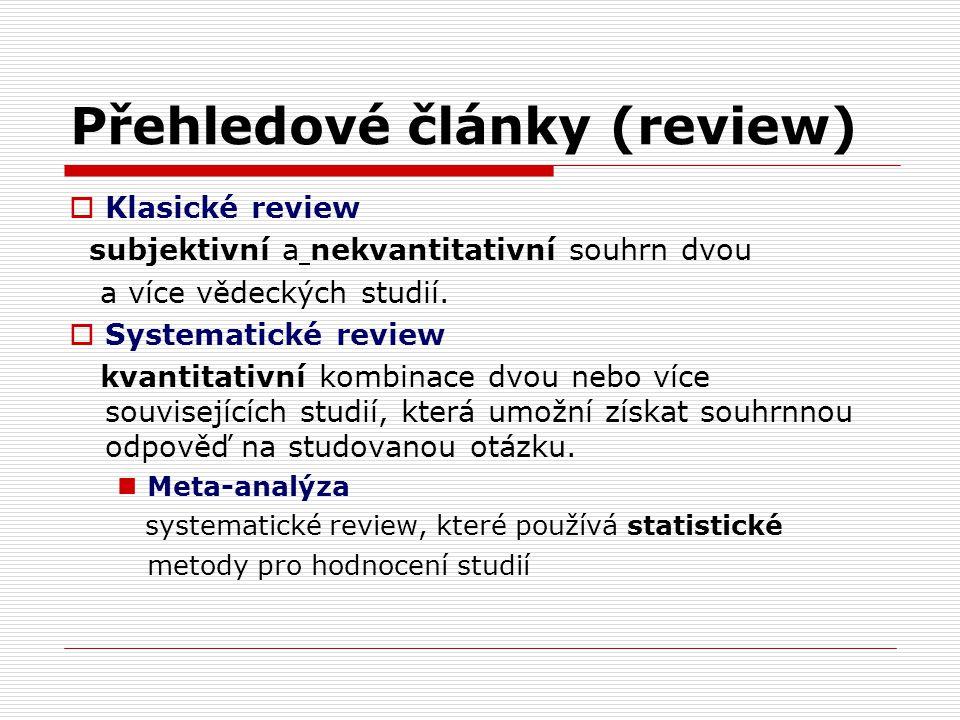 Přehledové články (review)  Klasické review subjektivní a nekvantitativní souhrn dvou a více vědeckých studií.  Systematické review kvantitativní ko