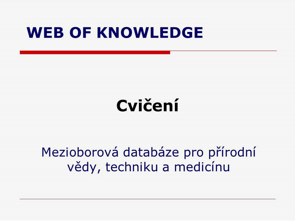 Cvičení Mezioborová databáze pro přírodní vědy, techniku a medicínu WEB OF KNOWLEDGE