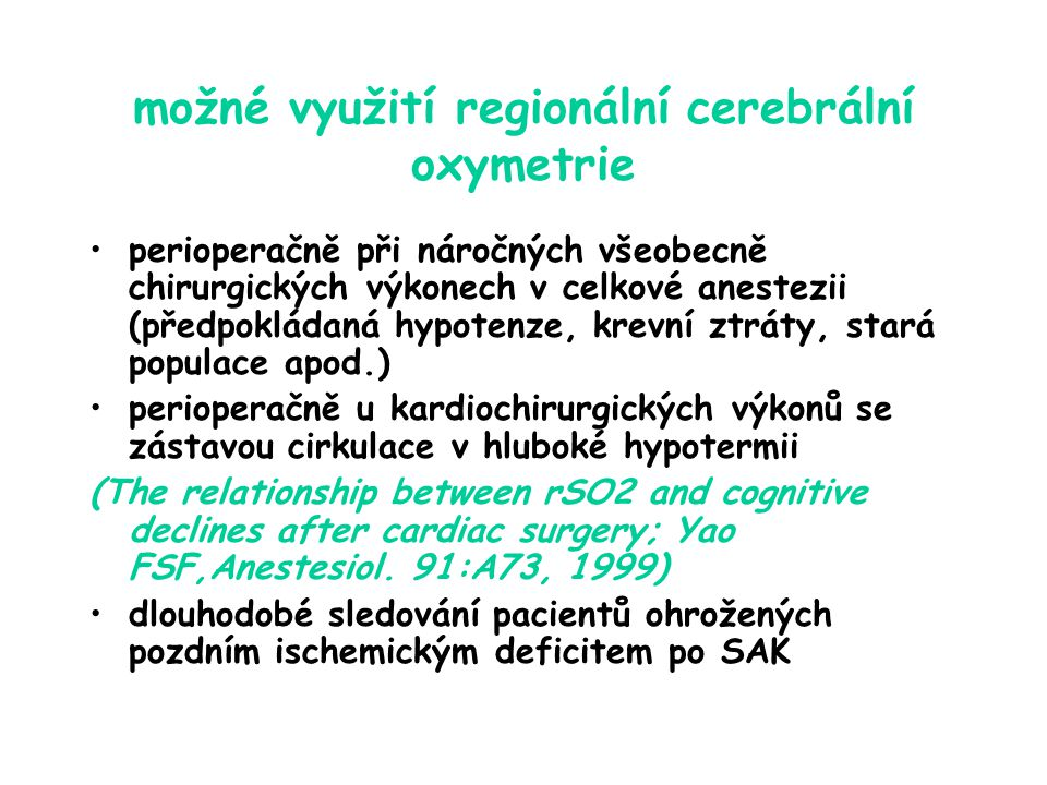možné využití regionální cerebrální oxymetrie perioperačně při náročných všeobecně chirurgických výkonech v celkové anestezii (předpokládaná hypotenze, krevní ztráty, stará populace apod.) perioperačně u kardiochirurgických výkonů se zástavou cirkulace v hluboké hypotermii (The relationship between rSO2 and cognitive declines after cardiac surgery; Yao FSF,Anestesiol.
