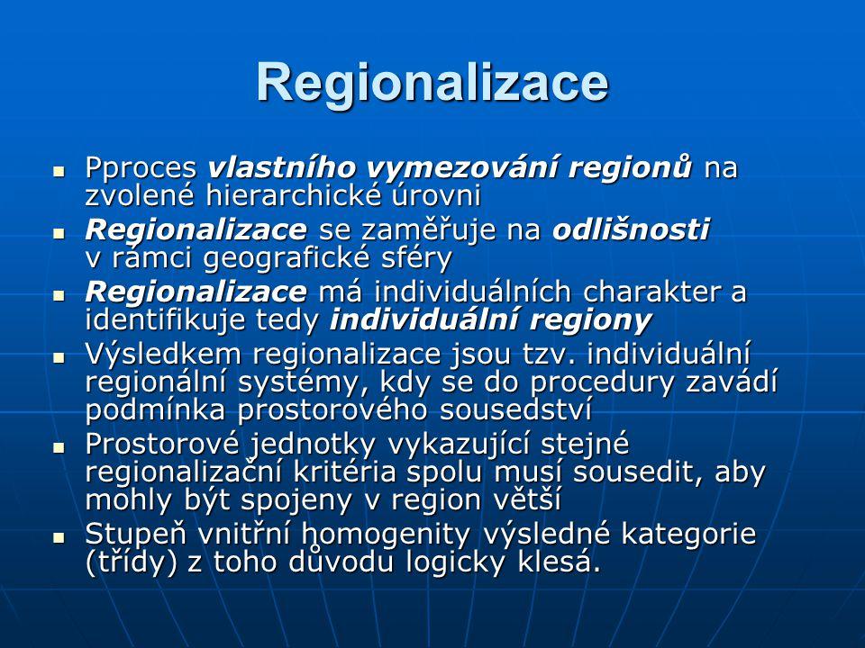 Regionalizace Pproces vlastního vymezování regionů na zvolené hierarchické úrovni Pproces vlastního vymezování regionů na zvolené hierarchické úrovni Regionalizace se zaměřuje na odlišnosti v rámci geografické sféry Regionalizace se zaměřuje na odlišnosti v rámci geografické sféry Regionalizace má individuálních charakter a identifikuje tedy individuální regiony Regionalizace má individuálních charakter a identifikuje tedy individuální regiony Výsledkem regionalizace jsou tzv.